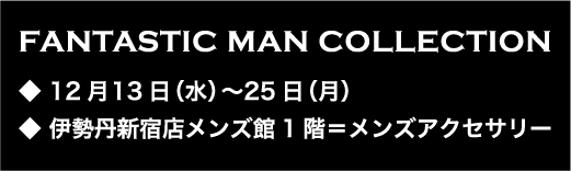 ◆12月13日(水)〜25日(月)◆伊勢丹新宿店メンズ館1階 =メンズアクセサリー